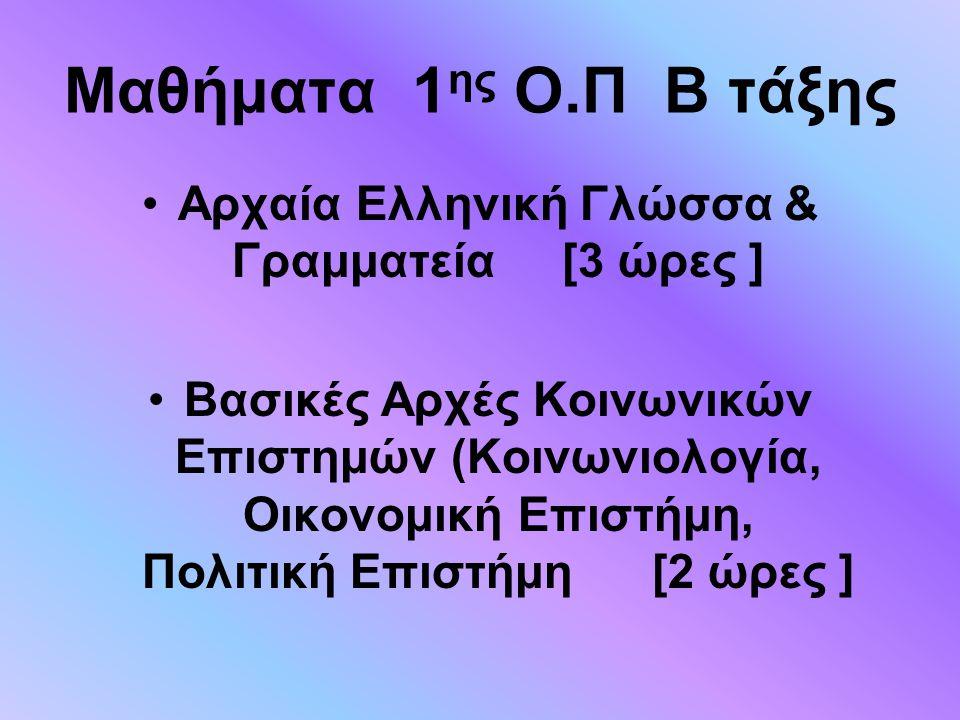 Μαθήματα 1 ης Ο.Π Β τάξης Αρχαία Ελληνική Γλώσσα & Γραμματεία [3 ώρες ] Βασικές Αρχές Κοινωνικών Επιστημών (Κοινωνιολογία, Οικονομική Επιστήμη, Πολιτι