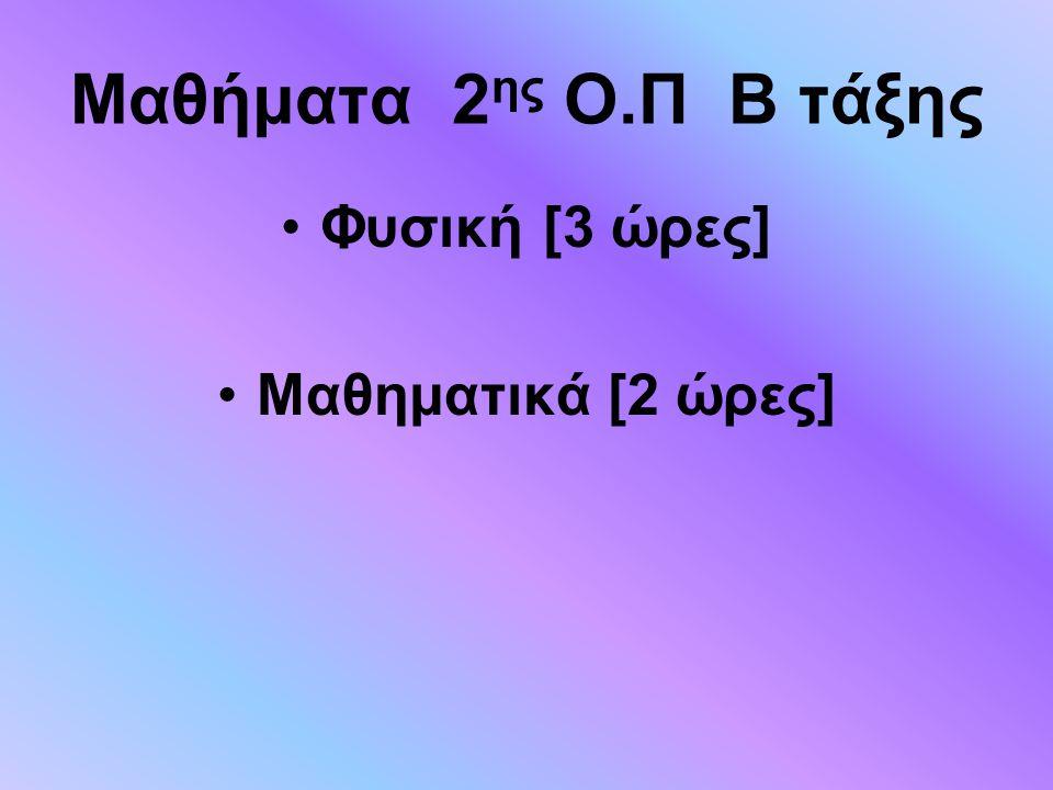 Μαθήματα 2 ης Ο.Π Β τάξης Φυσική [3 ώρες] Μαθηματικά [2 ώρες]