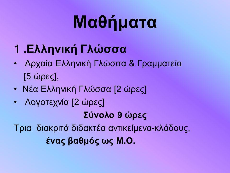 Μαθήματα 1.Ελληνική Γλώσσα Αρχαία Ελληνική Γλώσσα & Γραμματεία [5 ώρες], Νέα Ελληνική Γλώσσα [2 ώρες] Λογοτεχνία [2 ώρες] Σύνολο 9 ώρες Tρια διακριτά