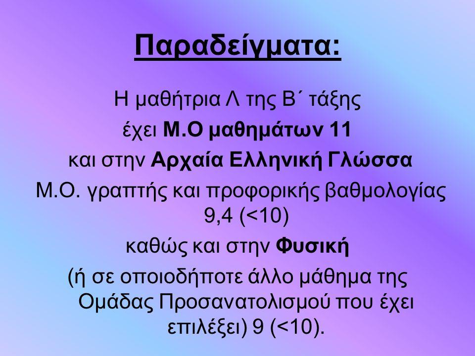 Παραδείγματα: Η μαθήτρια Λ της Β΄ τάξης έχει Μ.Ο μαθημάτων 11 και στην Αρχαία Ελληνική Γλώσσα Μ.Ο. γραπτής και προφορικής βαθμολογίας 9,4 (<10) καθώς