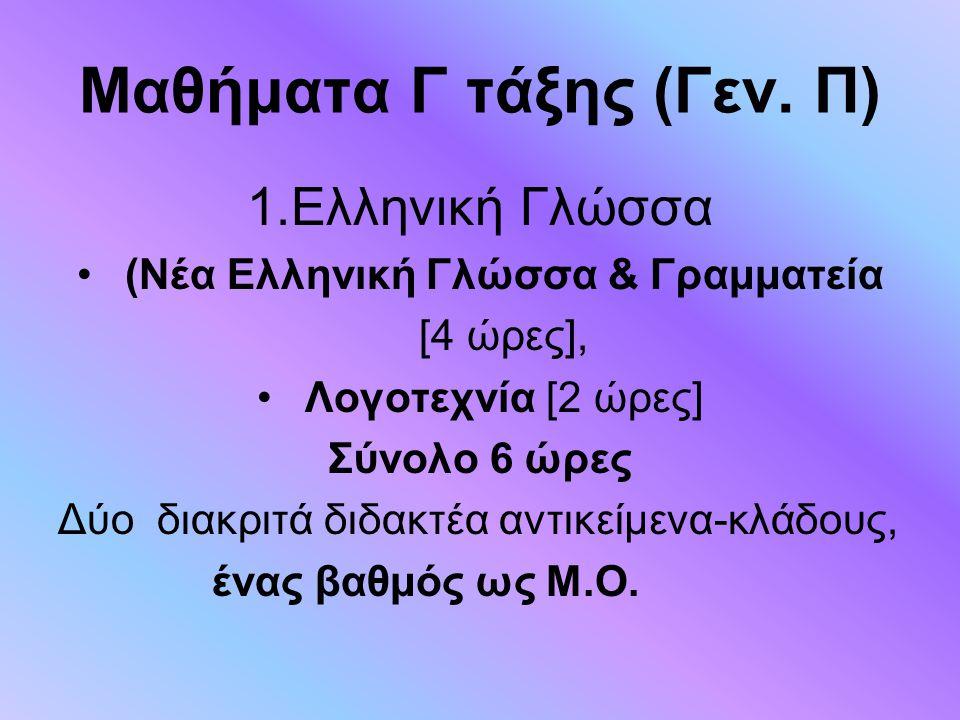Μαθήματα Γ τάξης (Γεν. Π) 1.Ελληνική Γλώσσα (Νέα Ελληνική Γλώσσα & Γραμματεία [4 ώρες], Λογοτεχνία [2 ώρες] Σύνολο 6 ώρες Δύο διακριτά διδακτέα αντικε