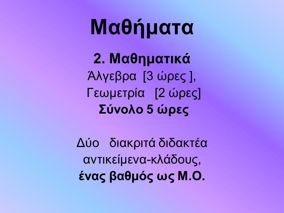 Μαθήματα 2. Μαθηματικά Άλγεβρα [3 ώρες ], Γεωμετρία [2 ώρες] Σύνολο 5 ώρες Δύο διακριτά διδακτέα αντικείμενα-κλάδους, ένας βαθμός ως Μ.Ο.