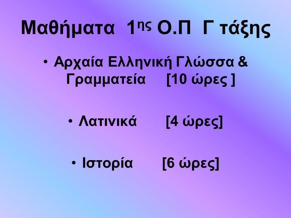 Μαθήματα 1 ης Ο.Π Γ τάξης Αρχαία Ελληνική Γλώσσα & Γραμματεία [10 ώρες ] Λατινικά [4 ώρες] Ιστορία [6 ώρες]