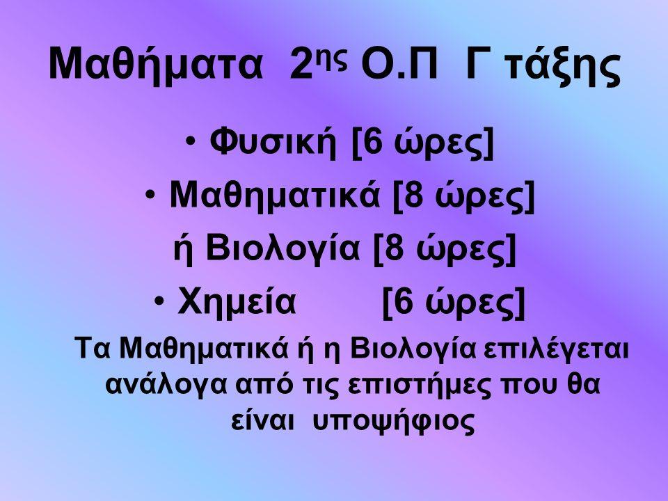 Μαθήματα 2 ης Ο.Π Γ τάξης Φυσική [6 ώρες] Μαθηματικά [8 ώρες] ή Βιολογία [8 ώρες] Χημεία [6 ώρες] Τα Μαθηματικά ή η Βιολογία επιλέγεται ανάλογα από τι