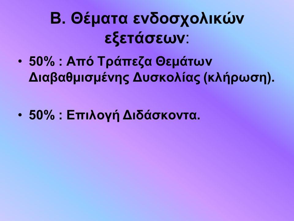 Β. Θέματα ενδοσχολικών εξετάσεων: 50% : Από Τράπεζα Θεμάτων Διαβαθμισμένης Δυσκολίας (κλήρωση). 50% : Επιλογή Διδάσκοντα.