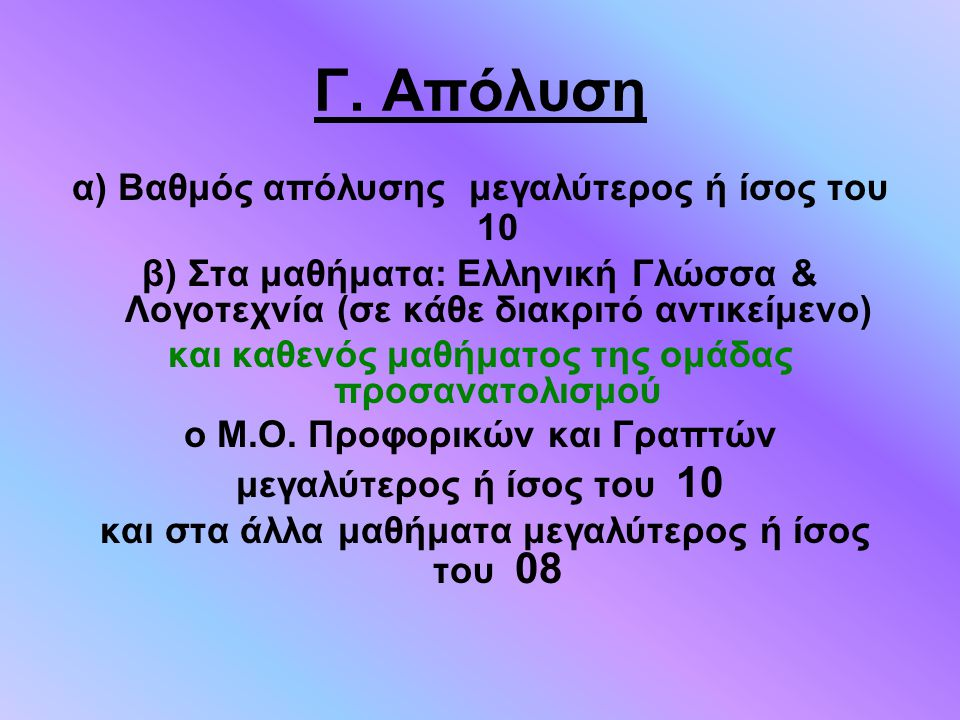 Γ. Απόλυση α) Βαθμός απόλυσης μεγαλύτερος ή ίσος του 10 β) Στα μαθήματα: Ελληνική Γλώσσα & Λογοτεχνία (σε κάθε διακριτό αντικείμενο) και καθενός μαθήμ