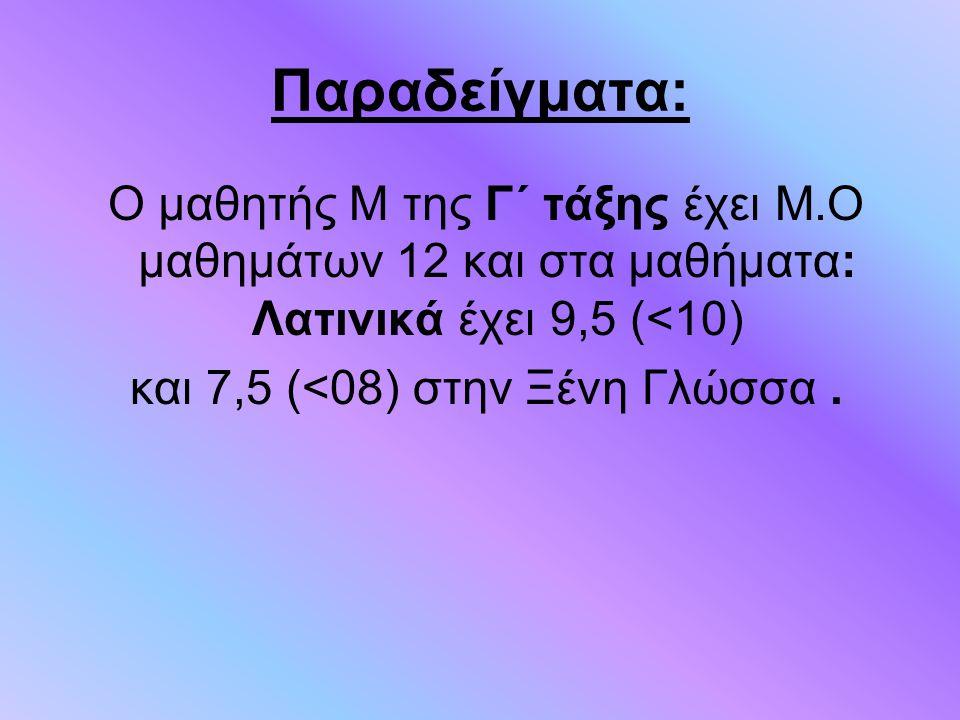 Παραδείγματα: Ο μαθητής Μ της Γ΄ τάξης έχει Μ.Ο μαθημάτων 12 και στα μαθήματα: Λατινικά έχει 9,5 (<10) και 7,5 (<08) στην Ξένη Γλώσσα.