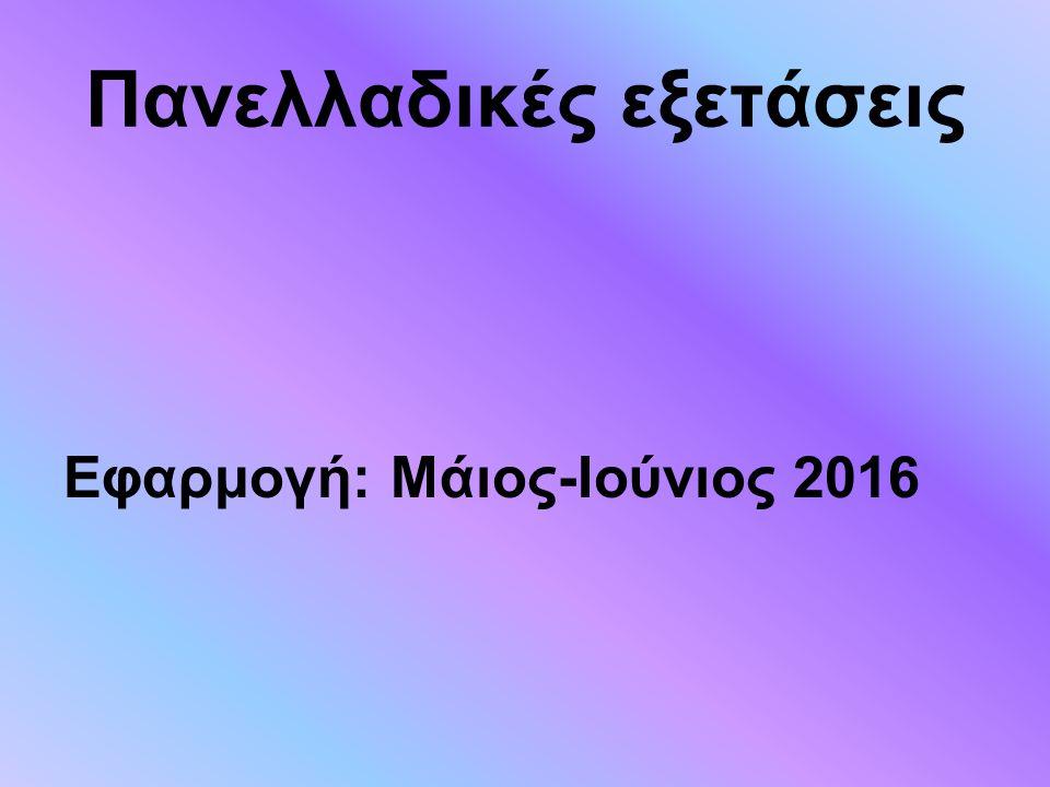 Πανελλαδικές εξετάσεις Εφαρμογή: Μάιος-Ιούνιος 2016