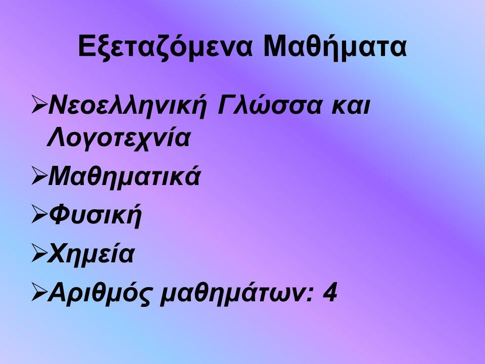 Εξεταζόμενα Μαθήματα  Νεοελληνική Γλώσσα και Λογοτεχνία  Μαθηματικά  Φυσική  Χημεία  Αριθμός μαθημάτων: 4