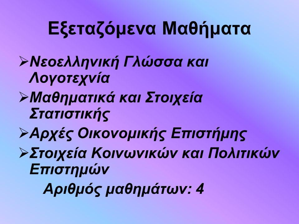 Εξεταζόμενα Μαθήματα  Νεοελληνική Γλώσσα και Λογοτεχνία  Μαθηματικά και Στοιχεία Στατιστικής  Αρχές Οικονομικής Επιστήμης  Στοιχεία Κοινωνικών και