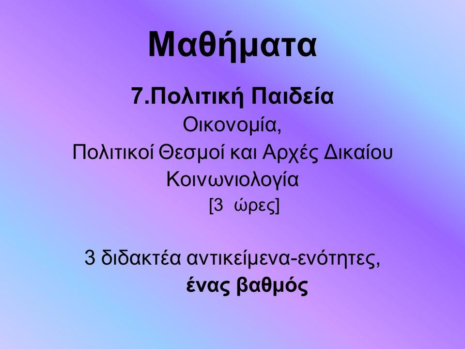 Μαθήματα 7.Πολιτική Παιδεία Οικονομία, Πολιτικοί Θεσμοί και Αρχές Δικαίου Κοινωνιολογία [3 ώρες] 3 διδακτέα αντικείμενα-ενότητες, ένας βαθμός