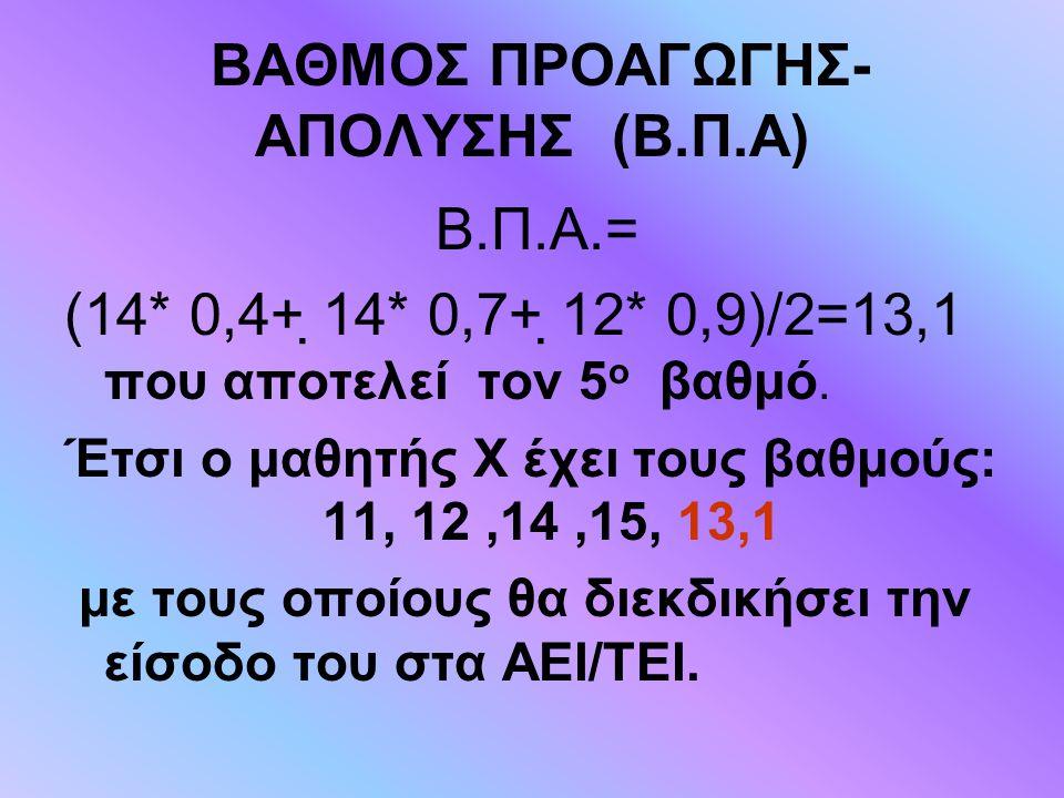 ΒΑΘΜΟΣ ΠΡΟΑΓΩΓΗΣ- ΑΠΟΛΥΣΗΣ (Β.Π.Α) Β.Π.Α.= (14* 0,4+ 14* 0,7+ 12* 0,9)/2=13,1 που αποτελεί τον 5 ο βαθμό. Έτσι ο μαθητής Χ έχει τους βαθμούς: 11, 12