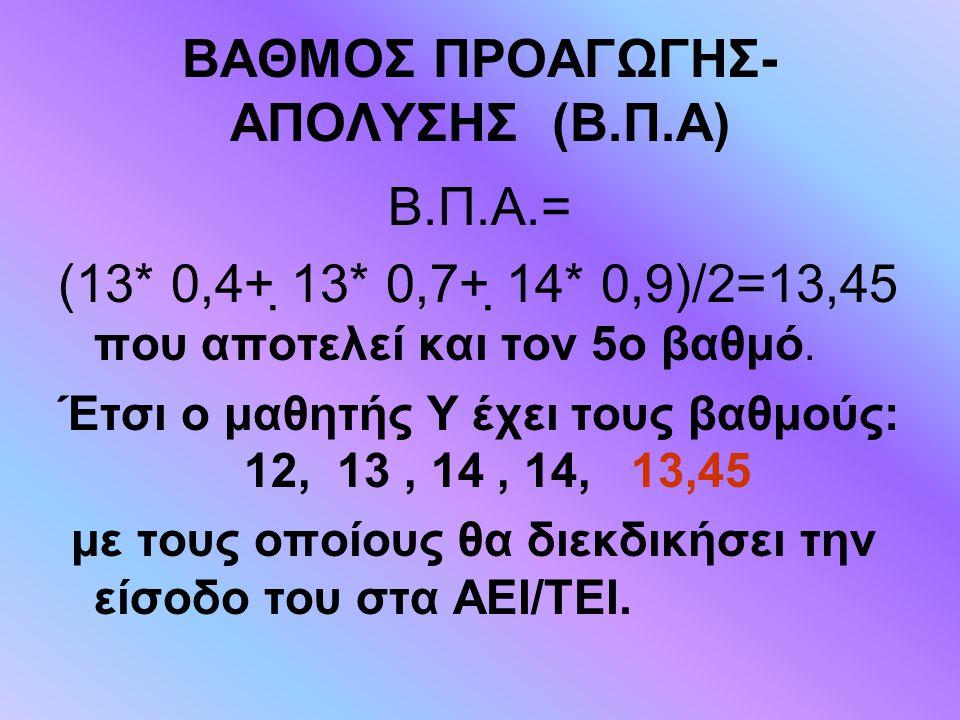 ΒΑΘΜΟΣ ΠΡΟΑΓΩΓΗΣ- ΑΠΟΛΥΣΗΣ (Β.Π.Α) Β.Π.Α.= (13* 0,4+ 13* 0,7+ 14* 0,9)/2=13,45 που αποτελεί και τον 5ο βαθμό. Έτσι ο μαθητής Υ έχει τους βαθμούς: 12