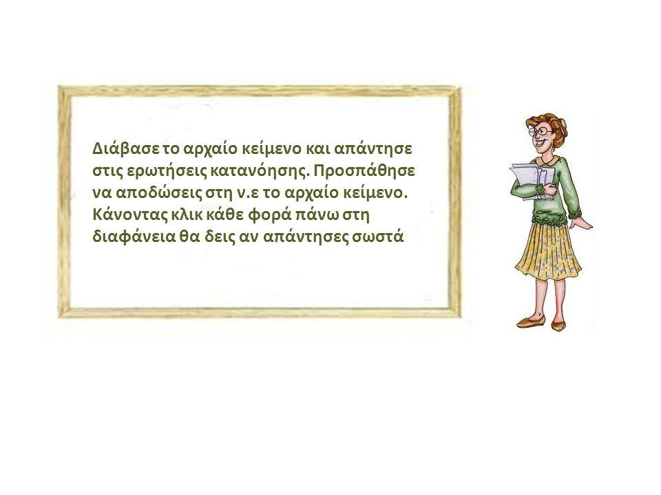 Διάβασε το αρχαίο κείμενο και απάντησε στις ερωτήσεις κατανόησης. Προσπάθησε να αποδώσεις στη ν.ε το αρχαίο κείμενο. Κάνοντας κλικ κάθε φορά πάνω στη