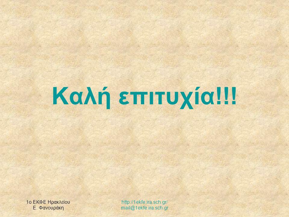 1ο ΕΚΦΕ Ηρακλείου Ε. Φανουράκη http://1ekfe.ira.sch.gr/ mail@1ekfe.ira.sch.gr Καλή επιτυχία!!!