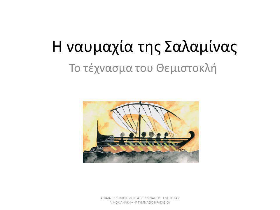 H ναυμαχία της Σαλαμίνας Το τέχνασμα του Θεμιστοκλή ΑΡΧΑΙΑ ΕΛΛΗΝΙΚΗ ΓΛΩΣΣΑ Β΄ ΓΥΜΝΑΣΙΟΥ - ΕΝΟΤΗΤΑ 2 Α.ΜΟΧΙΑΝΑΚΗ – 4 ο ΓΥΜΝΑΣΙΟ ΗΡΑΚΛΕΙΟΥ