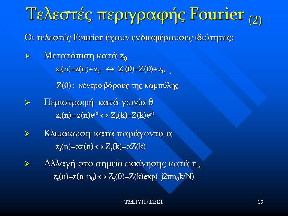 ΤΜΗΥΠ / ΕΕΣΤ13 Τελεστές περιγραφής Fourier (2) Οι τελεστές Fourier έχουν ενδιαφέρουσες ιδιότητες:  Μετατόπιση κατά z 0 z t (n)=z(n)+ z 0  Z t (0)=Z(0)+ z 0, z t (n)=z(n)+ z 0  Z t (0)=Z(0)+ z 0, Z(0) : κέντρο βάρους της καμπύλης Z(0) : κέντρο βάρους της καμπύλης  Περιστροφή κατά γωνία θ z r (n)= z(n)e jθ  Z r (k)=Z(k)e jθ z r (n)= z(n)e jθ  Z r (k)=Z(k)e jθ  Κλιμάκωση κατά παράγοντα α z s (n)=αz(n)  Z s (k)=αZ(k) z s (n)=αz(n)  Z s (k)=αZ(k)  Αλλαγή στο σημείο εκκίνησης κατά n o z t (n)=z(n-n 0 )  Z t (0)=Z(k)exp(-j2πn 0 k/N) z t (n)=z(n-n 0 )  Z t (0)=Z(k)exp(-j2πn 0 k/N)