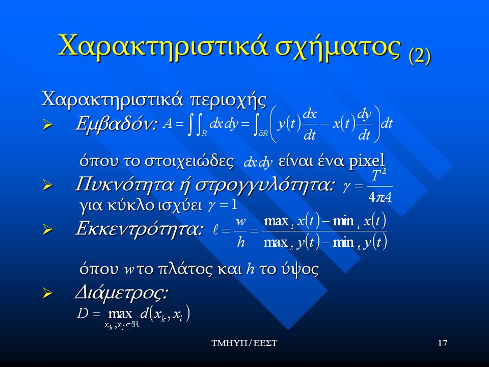 ΤΜΗΥΠ / ΕΕΣΤ17 Χαρακτηριστικά σχήματος (2) Χαρακτηριστικά περιοχής  Εμβαδόν: όπου το στοιχειώδες είναι ένα pixel  Πυκνότητα ή στρογγυλότητα: για κύκ