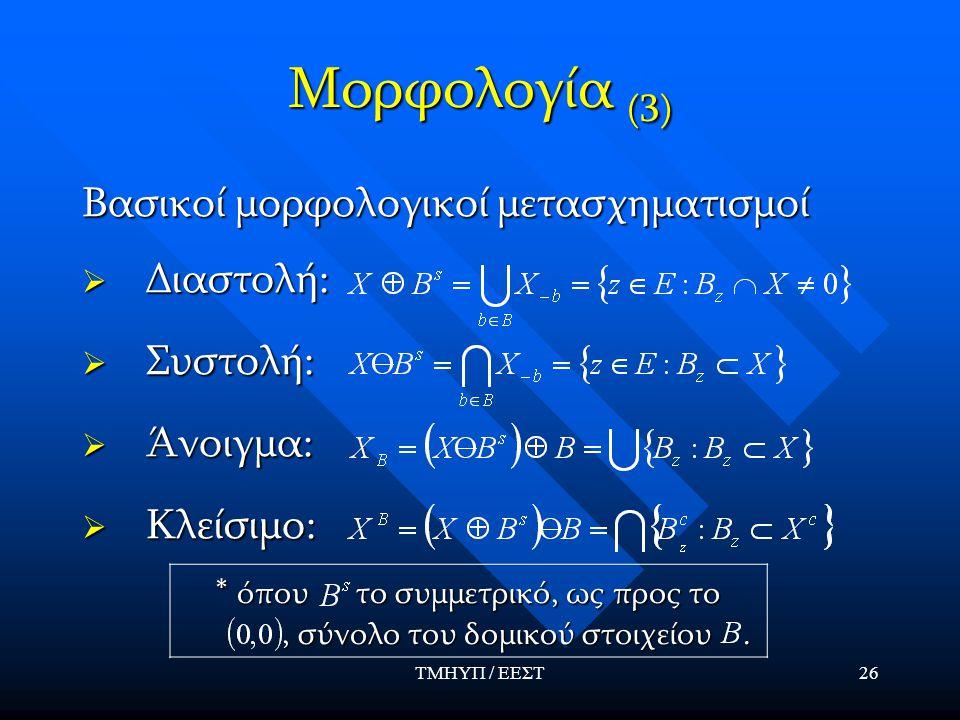 ΤΜΗΥΠ / ΕΕΣΤ26 Μορφολογία (3) Βασικοί μορφολογικοί μετασχηματισμοί  Διαστολή:  Συστολή:  Άνοιγμα:  Κλείσιμο: * όπου το συμμετρικό, ως προς το, σύν