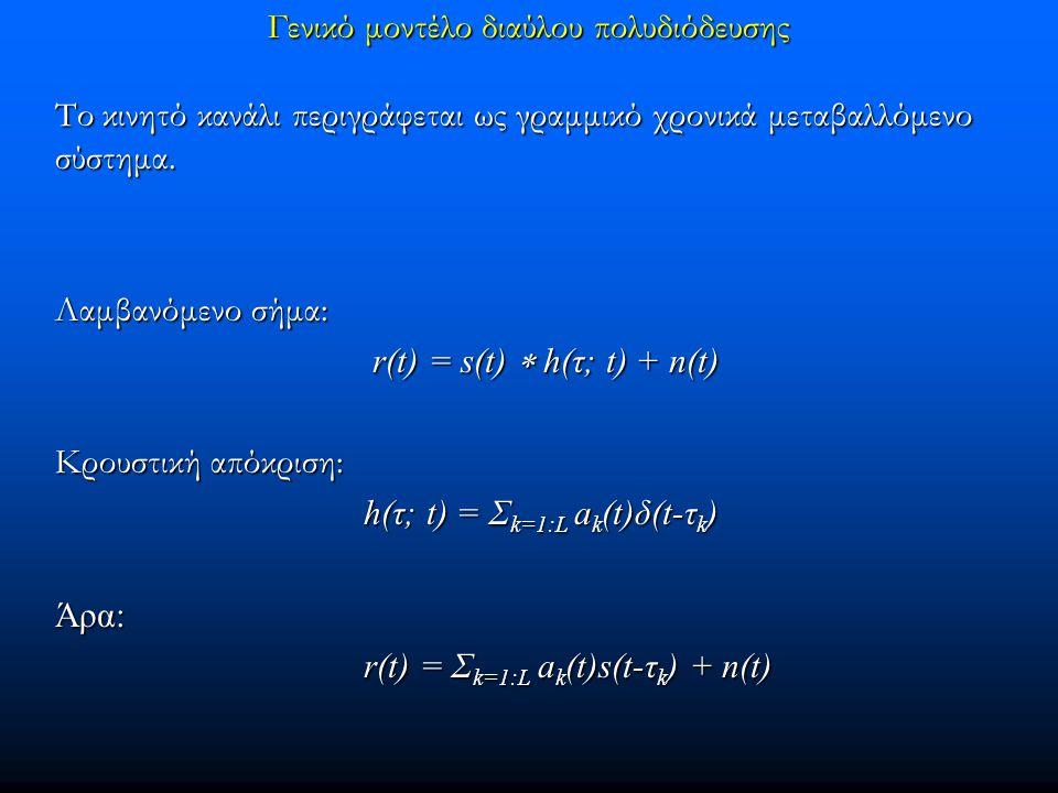 Γενικό μοντέλο διαύλου πολυδιόδευσης Το κινητό κανάλι περιγράφεται ως γραμμικό χρονικά μεταβαλλόμενο σύστημα. Λαμβανόμενο σήμα: r(t) = s(t)  h(τ; t)