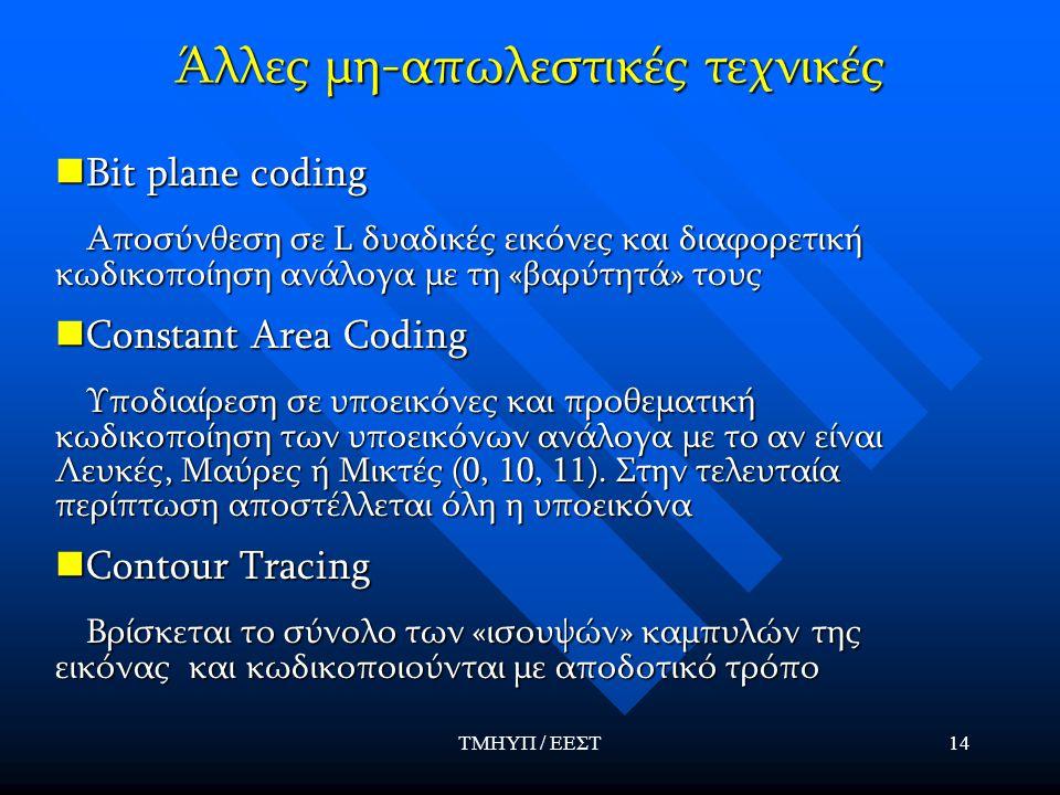 ΤΜΗΥΠ / ΕΕΣΤ14 Άλλες μη-απωλεστικές τεχνικές Bit plane coding Bit plane coding Αποσύνθεση σε L δυαδικές εικόνες και διαφορετική κωδικοποίηση ανάλογα με τη «βαρύτητά» τους Αποσύνθεση σε L δυαδικές εικόνες και διαφορετική κωδικοποίηση ανάλογα με τη «βαρύτητά» τους Constant Area Coding Constant Area Coding Υποδιαίρεση σε υποεικόνες και προθεματική κωδικοποίηση των υποεικόνων ανάλογα με το αν είναι Λευκές, Μαύρες ή Μικτές (0, 10, 11).