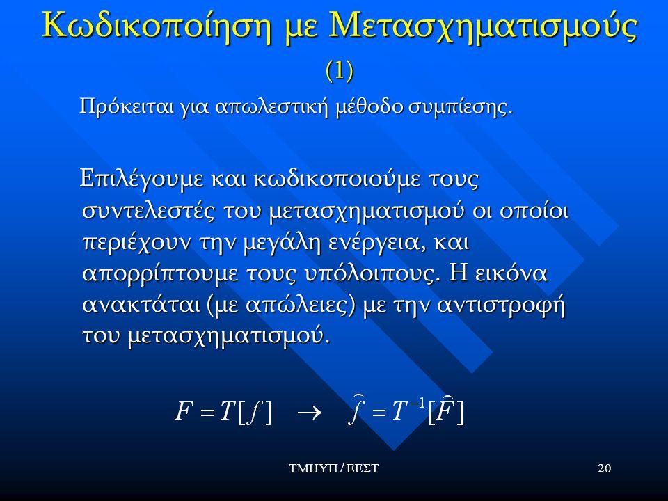 ΤΜΗΥΠ / ΕΕΣΤ20 Κωδικοποίηση με Μετασχηματισμούς (1) Πρόκειται για απωλεστική μέθοδο συμπίεσης. Πρόκειται για απωλεστική μέθοδο συμπίεσης. Επιλέγουμε κ
