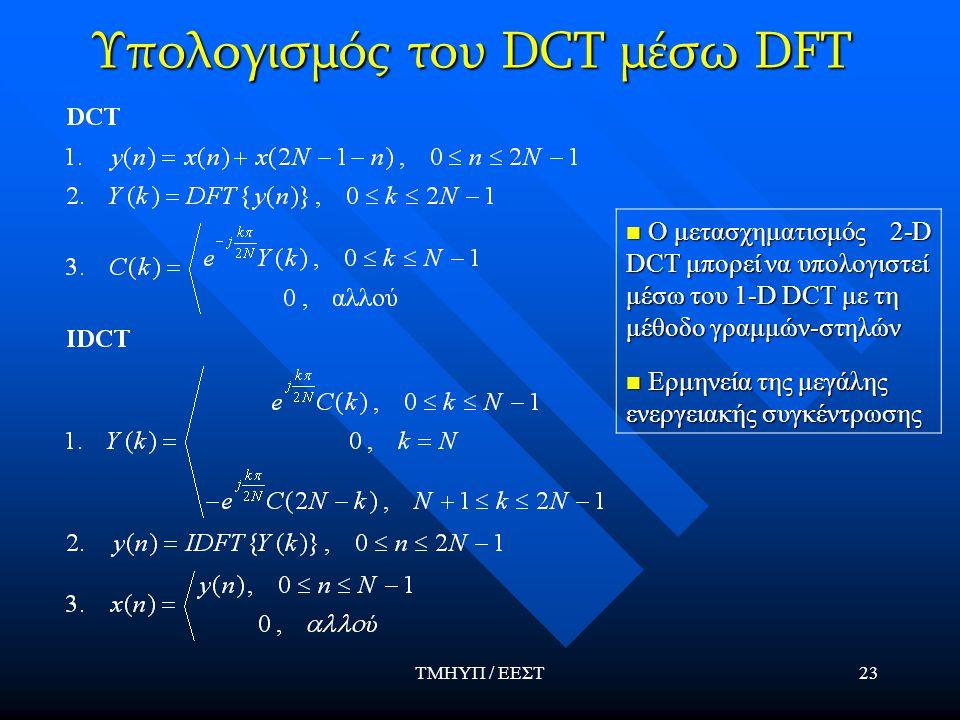 ΤΜΗΥΠ / ΕΕΣΤ23 Υπολογισμός του DCT μέσω DFT Ο μετασχηματισμός 2-D DCT μπορεί να υπολογιστεί μέσω του 1-D DCT με τη μέθοδο γραμμών-στηλών Ο μετασχηματισμός 2-D DCT μπορεί να υπολογιστεί μέσω του 1-D DCT με τη μέθοδο γραμμών-στηλών Ερμηνεία της μεγάλης ενεργειακής συγκέντρωσης Ερμηνεία της μεγάλης ενεργειακής συγκέντρωσης