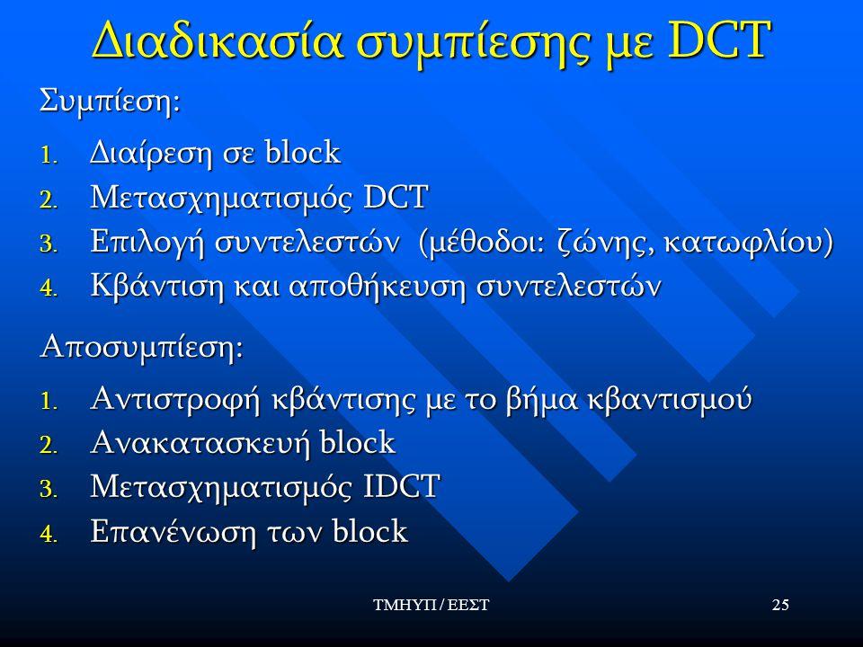 ΤΜΗΥΠ / ΕΕΣΤ25 Διαδικασία συμπίεσης με DCT Συμπίεση: 1. Διαίρεση σε block 2. Μετασχηματισμός DCT 3. Επιλογή συντελεστών (μέθοδοι: ζώνης, κατωφλίου) 4.