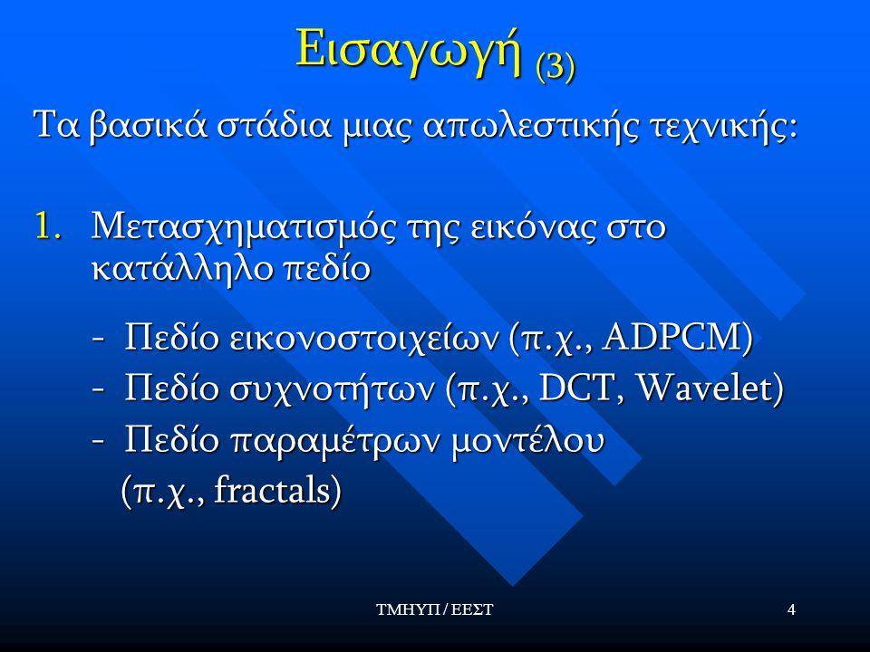 ΤΜΗΥΠ / ΕΕΣΤ4 Εισαγωγή (3) Τα βασικά στάδια μιας απωλεστικής τεχνικής: 1.Μετασχηματισμός της εικόνας στο κατάλληλο πεδίο - Πεδίο εικονοστοιχείων (π.χ., ADPCM) - Πεδίο εικονοστοιχείων (π.χ., ADPCM) - Πεδίο συχνοτήτων (π.χ., DCT, Wavelet) - Πεδίο συχνοτήτων (π.χ., DCT, Wavelet) - Πεδίο παραμέτρων μοντέλου - Πεδίο παραμέτρων μοντέλου (π.χ., fractals) (π.χ., fractals)