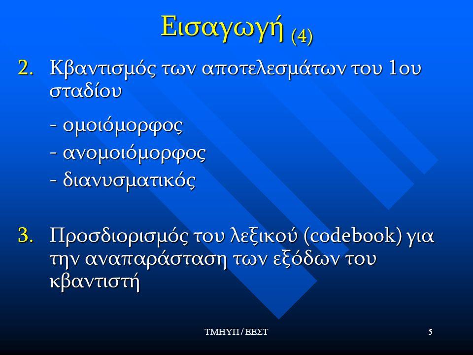 ΤΜΗΥΠ / ΕΕΣΤ5 Εισαγωγή (4) 2.Κβαντισμός των αποτελεσμάτων του 1ου σταδίου - ομοιόμορφος - ομοιόμορφος - ανομοιόμορφος - ανομοιόμορφος - διανυσματικός - διανυσματικός 3.Προσδιορισμός του λεξικού (codebook) για την αναπαράσταση των εξόδων του κβαντιστή