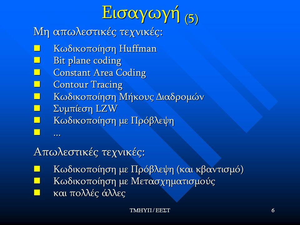 ΤΜΗΥΠ / ΕΕΣΤ6 Εισαγωγή (5) Μη απωλεστικές τεχνικές: Κωδικοποίηση Huffman Κωδικοποίηση Huffman Bit plane coding Bit plane coding Constant Area Coding C