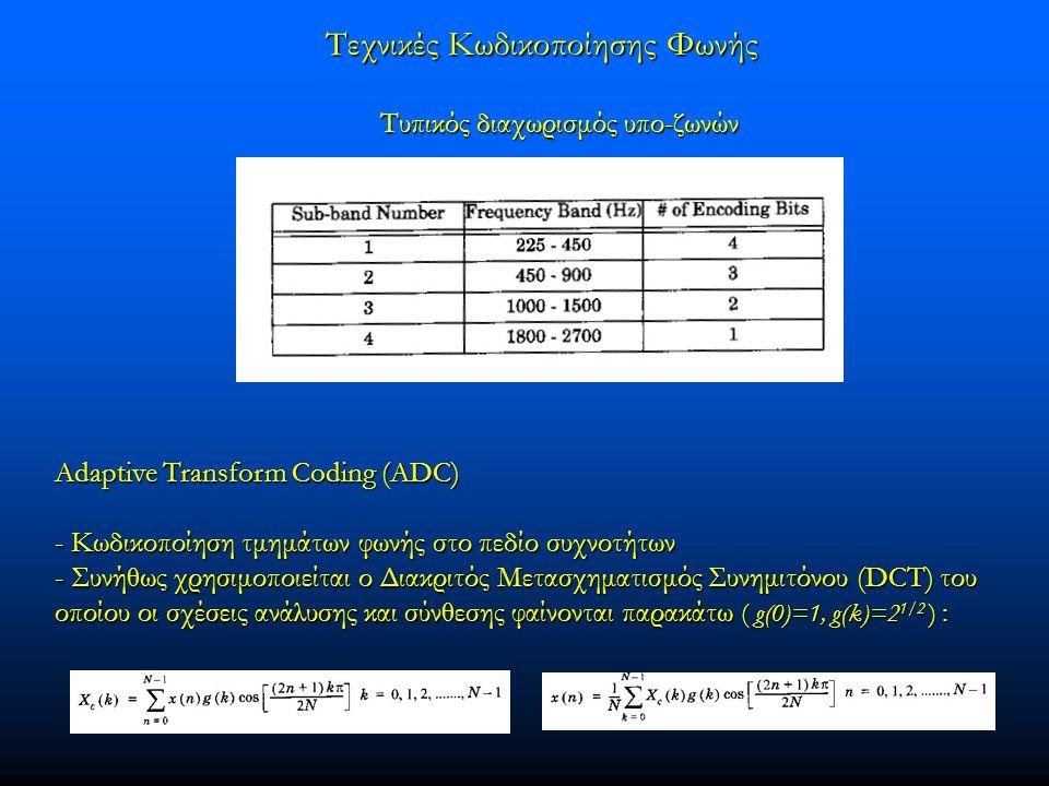Adaptive Transform Coding (ADC) - Κωδικοποίηση τμημάτων φωνής στο πεδίο συχνοτήτων - Συνήθως χρησιμοποιείται ο Διακριτός Μετασχηματισμός Συνημιτόνου (DCT) του οποίου οι σχέσεις ανάλυσης και σύνθεσης φαίνονται παρακάτω ( g(0)=1, g(k)=2 1/2 ) : Τυπικός διαχωρισμός υπο-ζωνών Τεχνικές Κωδικοποίησης Φωνής Τεχνικές Κωδικοποίησης Φωνής
