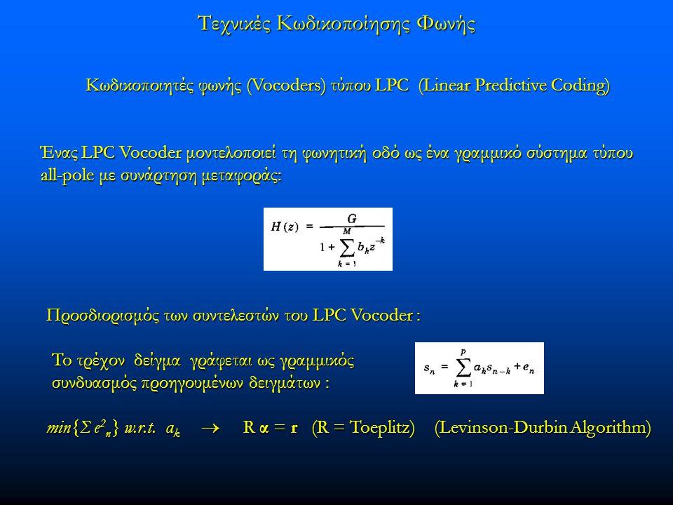 Τεχνικές Κωδικοποίησης Φωνής Κωδικοποιητές φωνής (Vocoders) τύπου LPC (Linear Predictive Coding) Ένας LPC Vocoder μοντελοποιεί τη φωνητική οδό ως ένα γραμμικό σύστημα τύπου all-pole με συνάρτηση μεταφοράς: Προσδιορισμός των συντελεστών του LPC Vocoder : min{Σ e 2 n } w.r.t.