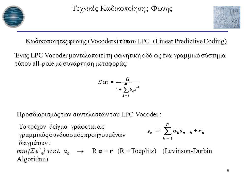 10 Τεχνικές Κωδικοποίησης Φωνής Διάγραμμα βαθμίδων ενός κωδικοποιητή LPC Απαιτούμενη πληροφορία στον δέκτη: - Συντελεστές LPC (κβαντισμένοι) - Συντελεστές LPC (κβαντισμένοι) - Voiced/unvoiced decision - Voiced/unvoiced decision - Pitch period - Pitch period - Gain - Gain > Τεχνικές εκτίμησης/ανίχνευσης για τις παραπάνω παραμέτρους Η διαδικασία LPC θυμίζει το ADPCM με τη βασική διαφορά ότι αντί να αποστέλλεται το κβαντισμένο σφάλμα αποστέλλονται κάποια χαρακτηριστικά του