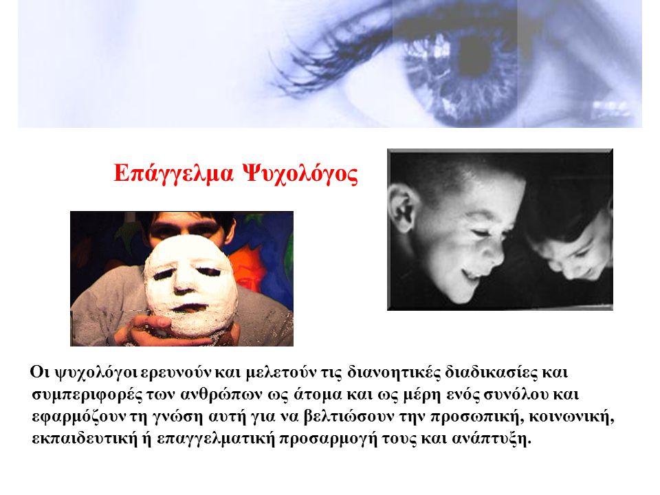 Επάγγελμα Ψυχολόγος Οι ψυχολόγοι ερευνούν και μελετούν τις διανοητικές διαδικασίες και συμπεριφορές των ανθρώπων ως άτομα και ως μέρη ενός συνόλου και