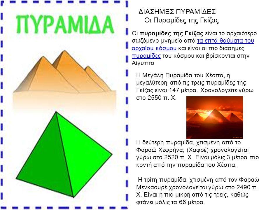 Οι πυραμίδες της Γκίζας είναι το αρχαιότερο σωζόμενο μνημείο από τα επτά θαύματα του αρχαίου κόσμου και είναι οι πιο διάσημες πυραμίδες του κόσμου και βρίσκονται στην Αίγυπτοτα επτά θαύματα του αρχαίου κόσμου πυραμίδες ΔΙΑΣΗΜΕΣ ΠΥΡΑΜΙΔΕΣ Οι Πυραμίδες της Γκίζας Η Μεγάλη Πυραμίδα του Χέοπα, η μεγαλύτερη από τις τρεις πυραμίδες της Γκίζας είναι 147 μέτρα.