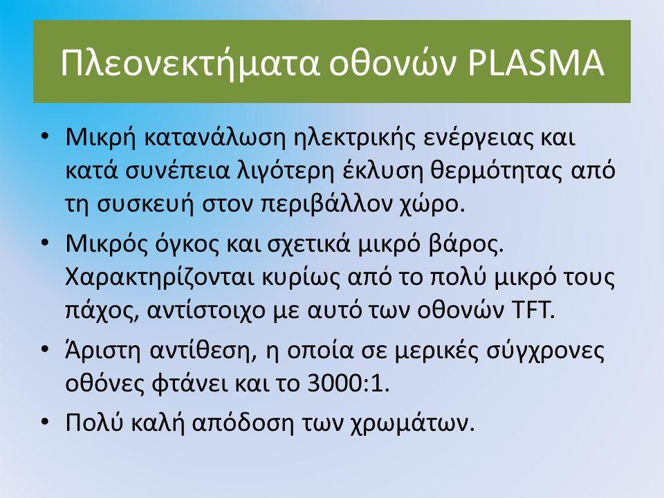 Πλεονεκτήματα οθονών PLASMA Μικρή κατανάλωση ηλεκτρικής ενέργειας και κατά συνέπεια λιγότερη έκλυση θερμότητας από τη συσκευή στον περιβάλλον χώρο. Μι