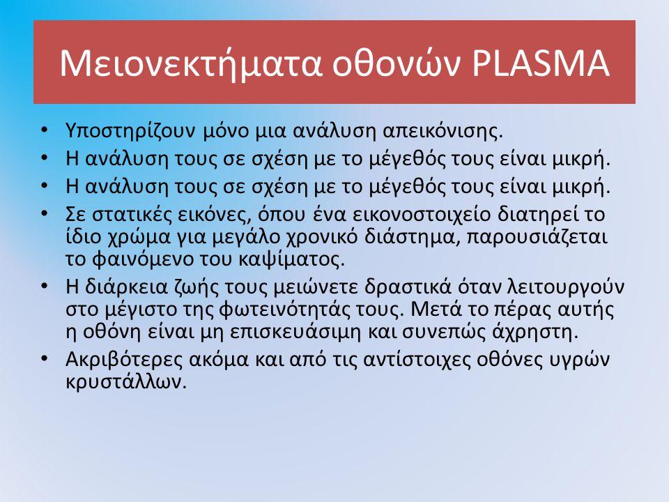 Μειονεκτήματα οθονών PLASMA Υποστηρίζουν μόνο μια ανάλυση απεικόνισης. H ανάλυση τους σε σχέση με το μέγεθός τους είναι μικρή. Η ανάλυση τους σε σχέση
