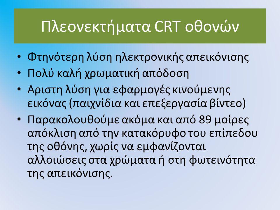 Πλεονεκτήματα CRT οθονών Φτηνότερη λύση ηλεκτρονικής απεικόνισης Πολύ καλή χρωματική απόδοση Αριστη λύση για εφαρμογές κινούμενης εικόνας (παιχνίδια κ