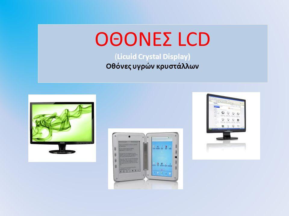 ΟΘΟΝΕΣ LCD (CRT- Cathode Ray Tube) Οθόνες σωλήνα καθοδικών ακτίνων ΟΘΟΝΕΣ LCD (Licuid Crystal Display) Οθόνες υγρών κρυστάλλων