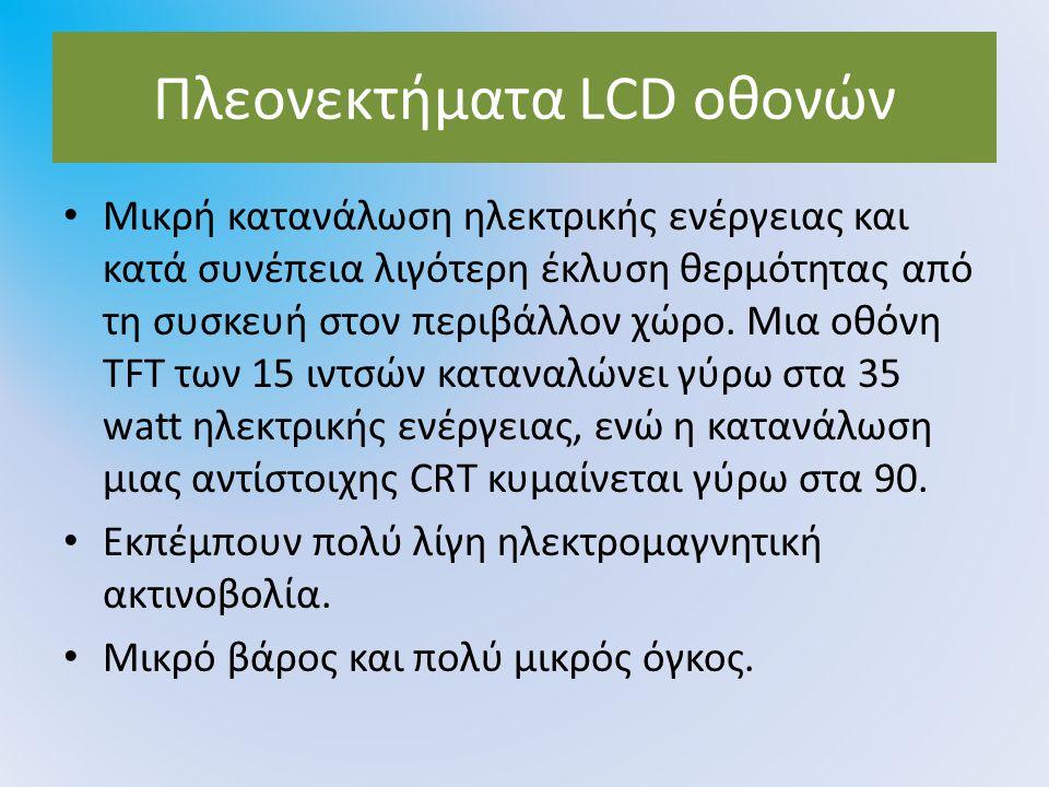 Πλεονεκτήματα LCD οθονών Μικρή κατανάλωση ηλεκτρικής ενέργειας και κατά συνέπεια λιγότερη έκλυση θερμότητας από τη συσκευή στον περιβάλλον χώρο. Μια ο