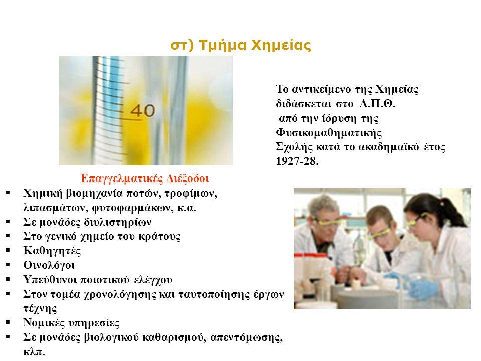 στ) Τμήμα Χημείας Το αντικείμενο της Χημείας διδάσκεται στο Α.Π.Θ. από την ίδρυση της Φυσικομαθηματικής Σχολής κατά το ακαδημαϊκό έτος 1927-28. Επαγγε