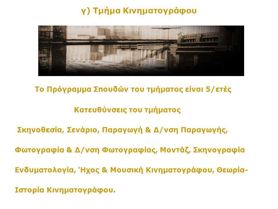 γ) Τμήμα Κινηματογράφου Το Πρόγραμμα Σπουδών του τμήματος είναι 5/ετές Κατευθύνσεις του τμήματος Σκηνοθεσία, Σενάριο, Παραγωγή & Δ/νση Παραγωγής, Φωτο