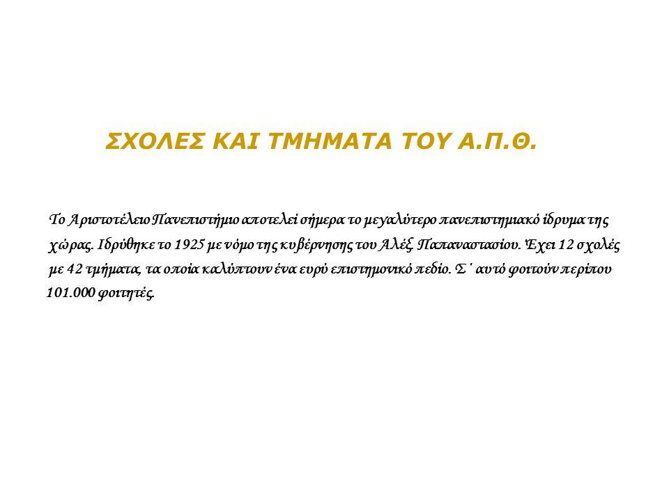 ΣΧΟΛΕΣ ΚΑΙ ΤΜΗΜΑΤΑ ΤΟΥ Α.Π.Θ. Το Αριστοτέλειο Πανεπιστήμιο αποτελεί σήμερα το μεγαλύτερο πανεπιστημιακό ίδρυμα της χώρας. Ιδρύθηκε το 1925 με νόμο της
