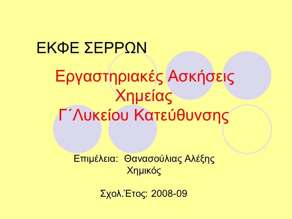 ΕΚΦΕ ΣΕΡΡΩΝ Εργαστηριακές Ασκήσεις Χημείας Γ΄Λυκείου Κατεύθυνσης Επιμέλεια: Θανασούλιας Αλέξης Χημικός Σχολ.Έτος: 2008-09