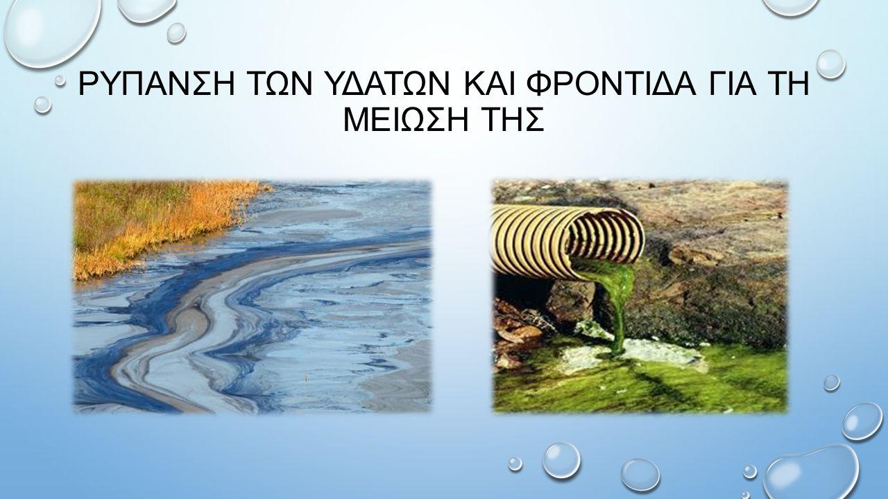 ΔΗΜΙΟΥΡΓΙΑ ΡΥΠΑΝΣΗΣ ΤΩΝ ΥΔΑΤΩΝ Με τον όρο ρύπανση υδάτων εννοούμε την οποιαδήποτε ανεπιθύμητη αλλαγή στα φυσικά, χημικά και βιολογικά χαρακτηριστικά του νερού των θαλασσών, λιμνών ή ποταμών, η οποία είναι ή μπορεί υπό προϋποθέσεις να γίνει ζημιογόνος για τον άνθρωπο, τους υπόλοιπους φυτικούς και ζωικούς οργανισμούς αλλά και τις βιομηχανικές διαδικασίες και τις συνθήκες ζωής.