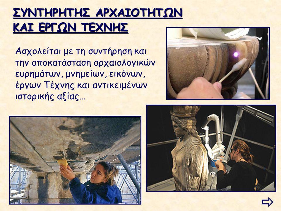ΣΥΝΤΗΡΗΤΗΣ ΑΡΧΑΙΟΤΗΤΩΝ ΚΑΙ ΕΡΓΩΝ ΤΕΧΝΗΣ Ασχολείται με τη συντήρηση και την αποκατάσταση αρχαιολογικών ευρημάτων, μνημείων, εικόνων, έργων Τέχνης και α