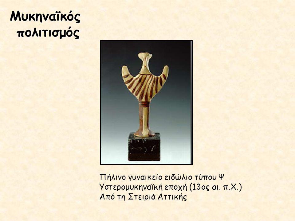 Μυκηναϊκός πολιτισμός Πήλινο γυναικείο ειδώλιο τύπου Ψ Υστερομυκηναϊκή εποχή (13ος αι. π.Χ.) Από τη Στειριά Αττικής