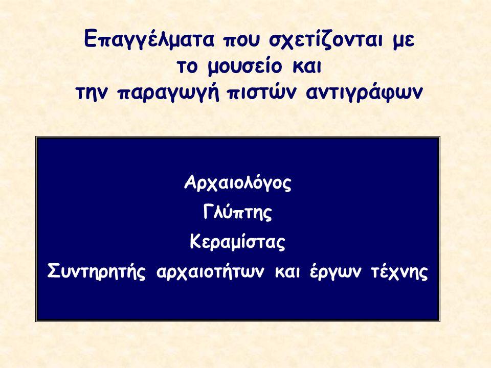 Επαγγέλματα που σχετίζονται με το μουσείο και την παραγωγή πιστών αντιγράφων Αρχαιολόγος Γλύπτης Κεραμίστας Συντηρητής αρχαιοτήτων και έργων τέχνης