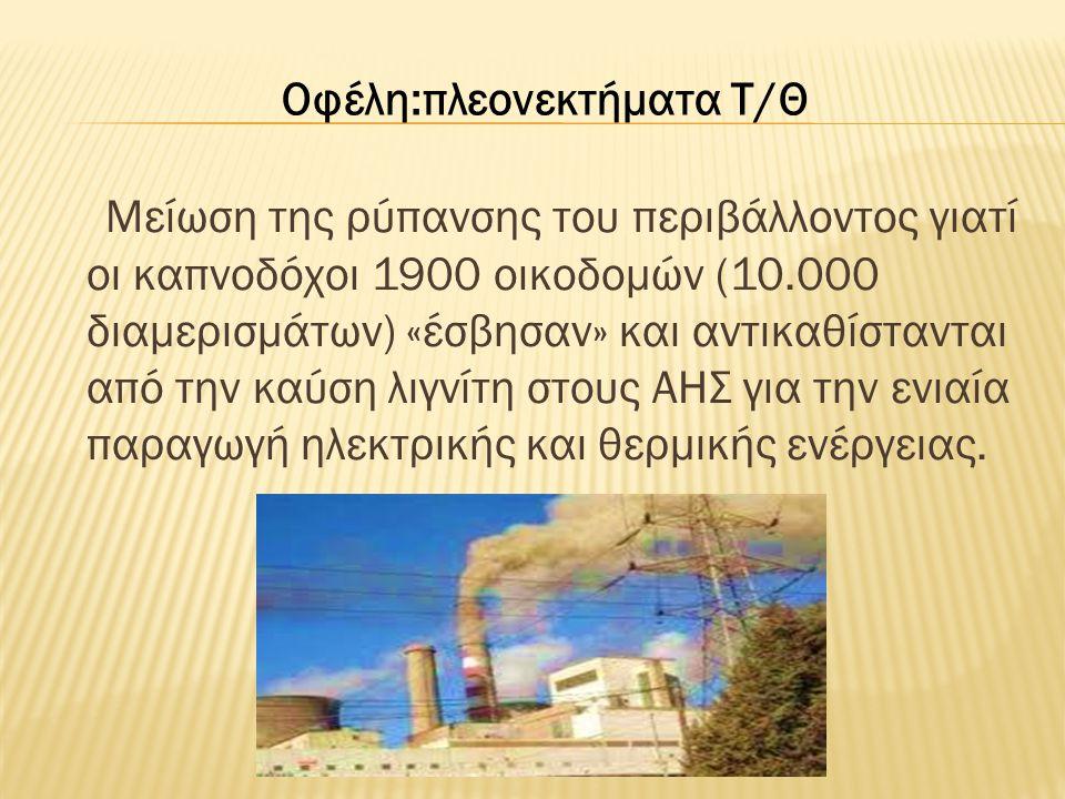 Μείωση της ρύπανσης του περιβάλλοντος γιατί οι καπνοδόχοι 1900 οικοδομών (10.000 διαμερισμάτων) «έσβησαν» και αντικαθίστανται από την καύση λιγνίτη στ